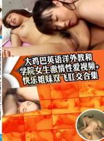 大鷄巴英語洋外教和 學院女生激情性愛視頻+快樂姊妹雙飛肛交合集